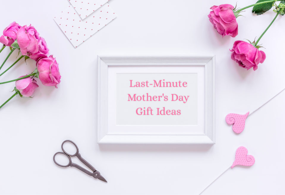 Last-Minute Mother\'s Day Gift Ideas - \
